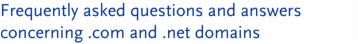 Frequently asked questions and answers concerning .com and .net domains